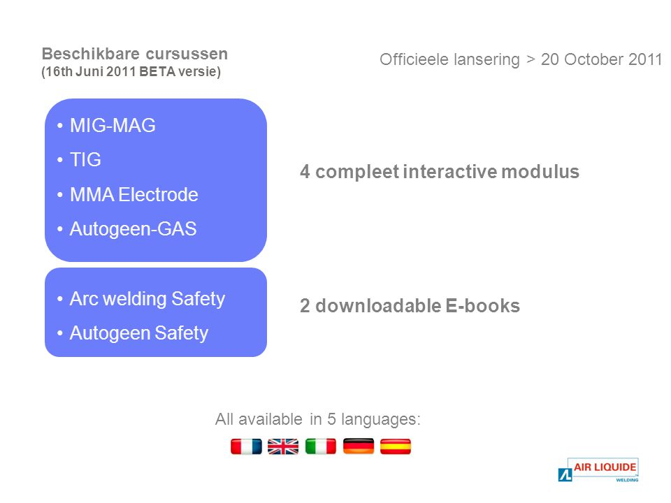 Beschikbare cursussen (16th Juni 2011 BETA versie) MIG-MAG TIG MMA Electrode Autogeen-GAS Arc welding Safety Autogeen Safety All available in 5 languages: Officieele lansering > 20 October compleet interactive modulus 2 downloadable E-books