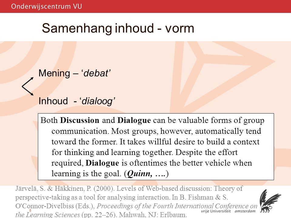 6 Samenhang inhoud - vorm Mening – 'debat' Inhoud - 'dialoog' Järvelä & Häkkinen (2000) - independent comments'low' - cross-referenced, experience- based postings'progressive' - theory-based negotiations 'deep' Järvelä, S.