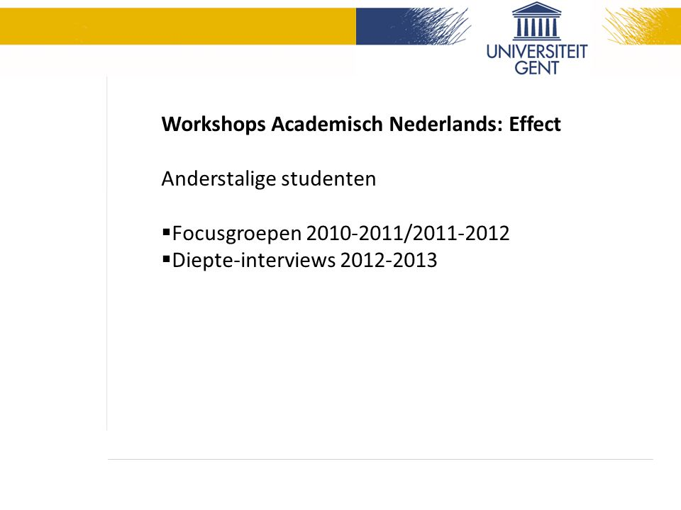 Workshops Academisch Nederlands: Effect Anderstalige studenten  Focusgroepen 2010-2011/2011-2012  Diepte-interviews 2012-2013