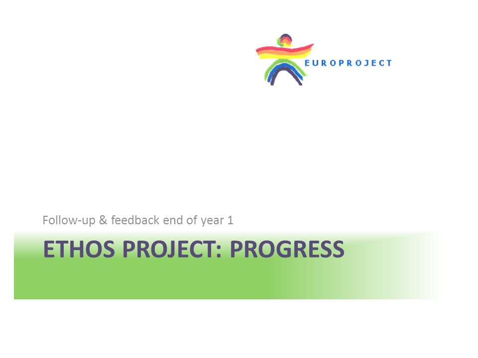 ETHOS PROJECT: PROGRESS Follow-up & feedback end of year 1