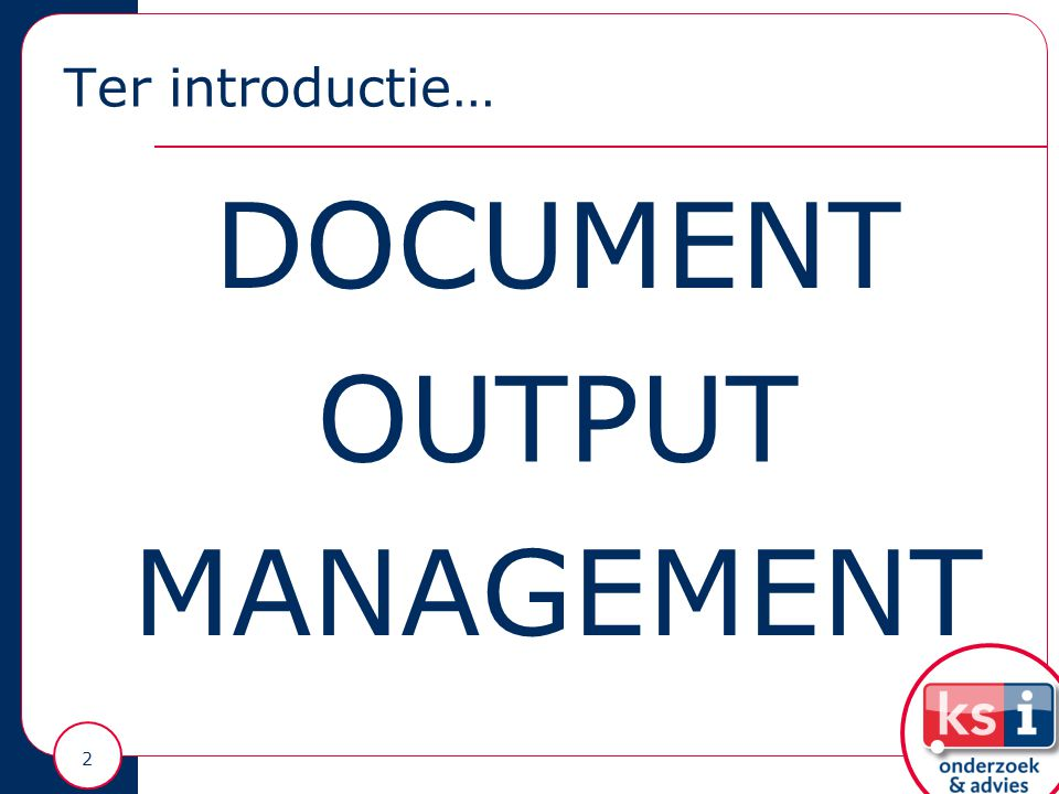 Ter introductie… 2 DOCUMENT OUTPUT MANAGEMENT