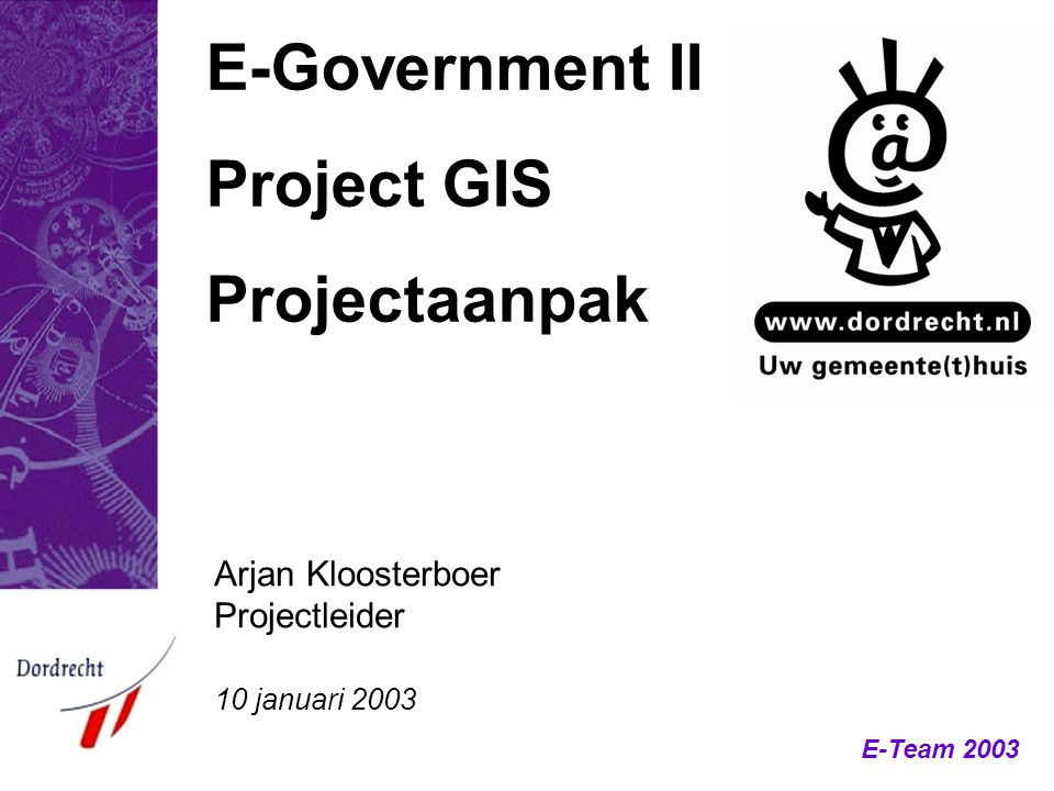 E-Team 2003 E-Government II Project GIS Projectaanpak Arjan Kloosterboer Projectleider 10 januari 2003