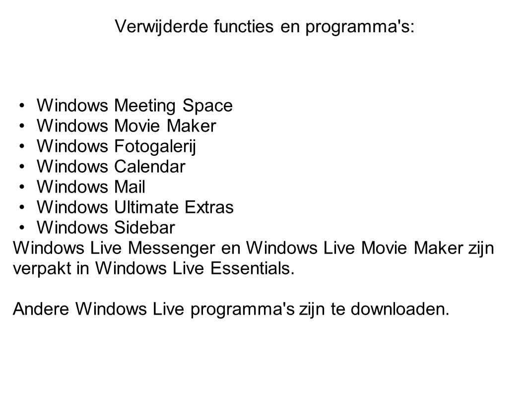 Verwijderde functies en programma s: Windows Meeting Space Windows Movie Maker Windows Fotogalerij Windows Calendar Windows Mail Windows Ultimate Extras Windows Sidebar Windows Live Messenger en Windows Live Movie Maker zijn verpakt in Windows Live Essentials.