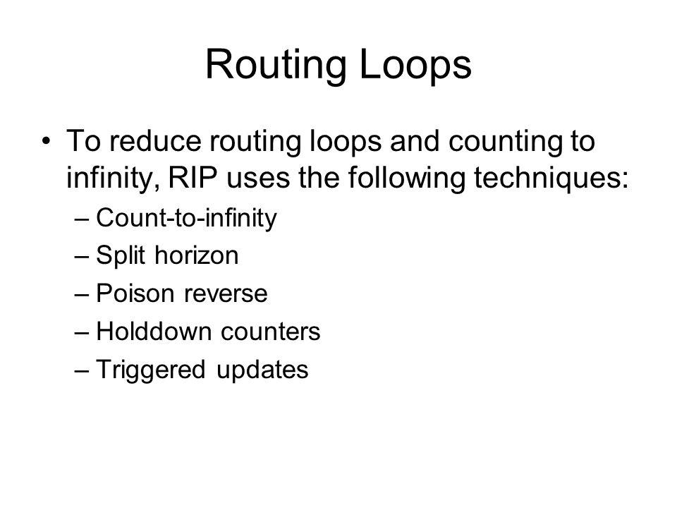 Routing Loops To reduce routing loops and counting to infinity, RIP uses the following techniques: –Count-to-infinity –Split horizon –Poison reverse –Holddown counters –Triggered updates