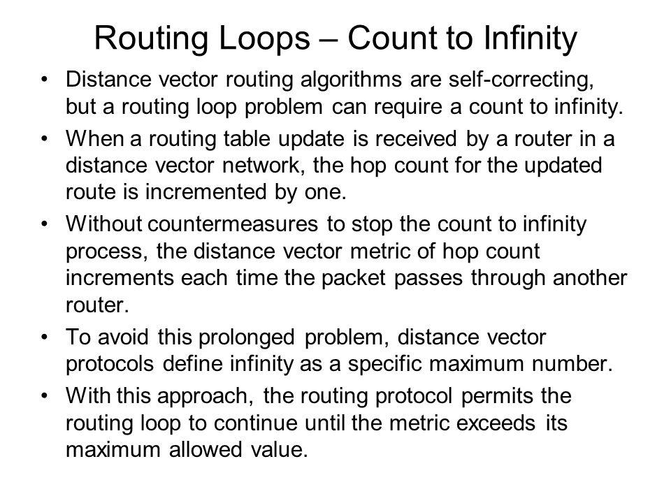 Routing Loops – Count to Infinity Distance vector routing algorithms are self-correcting, but a routing loop problem can require a count to infinity.