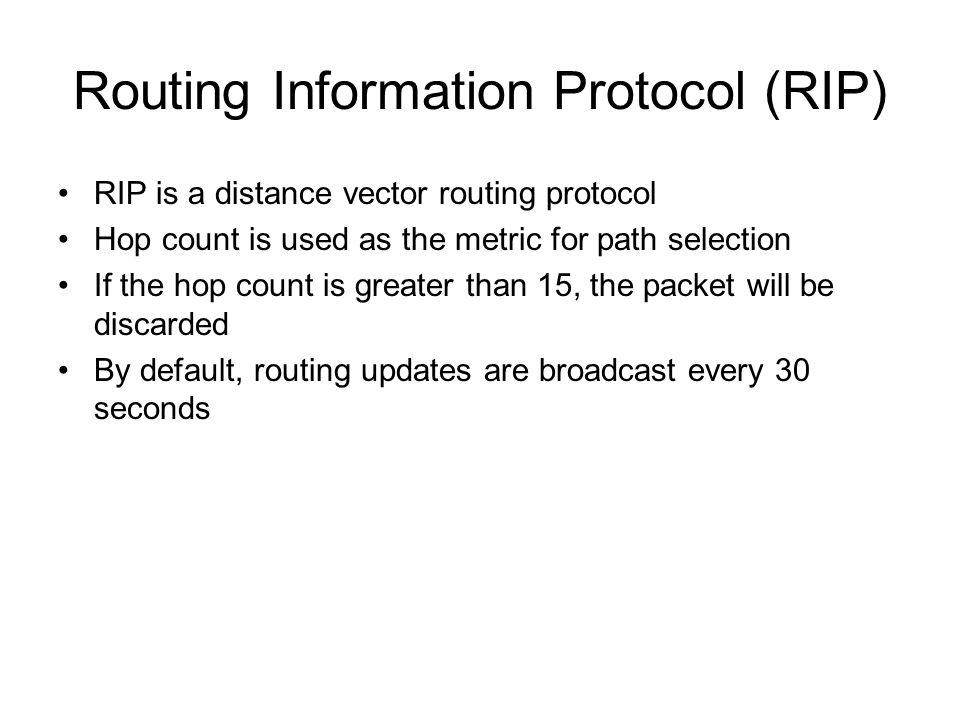 Routing Information Protocol (RIP) RIP is a distance vector routing protocol Hop count is used as the metric for path selection If the hop count is greater than 15, the packet will be discarded By default, routing updates are broadcast every 30 seconds