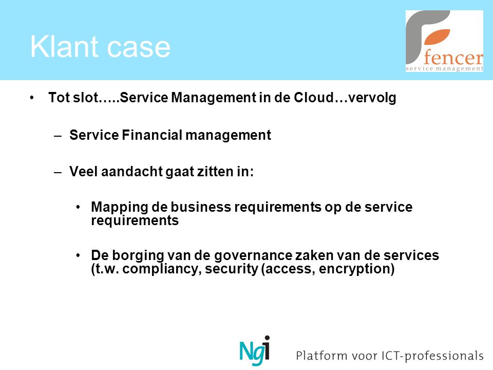 Klant case Tot slot…..Service Management in de Cloud…vervolg –Service Financial management –Veel aandacht gaat zitten in: Mapping de business requirements op de service requirements De borging van de governance zaken van de services (t.w.