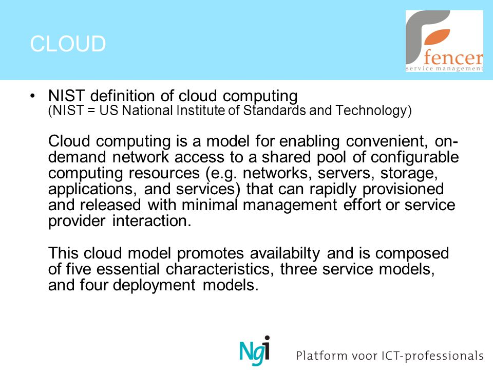 CLOUD NIST definition of cloud computing (NIST = US National Institute of Standards and Technology) Cloud computing is a model for enabling convenient, on- demand network access to a shared pool of configurable computing resources (e.g.