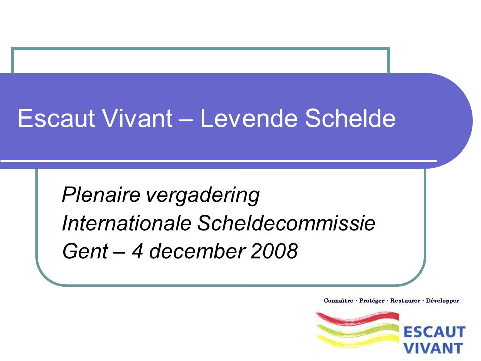 Escaut Vivant – Levende Schelde Plenaire vergadering Internationale Scheldecommissie Gent – 4 december 2008