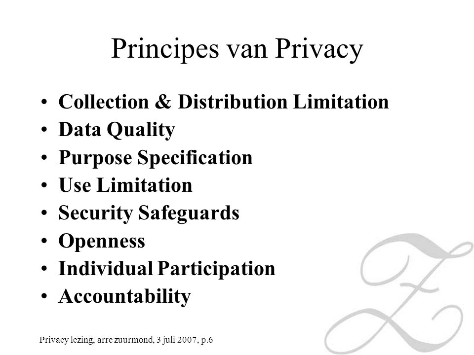 Privacy lezing, arre zuurmond, 3 juli 2007, p.6 Principes van Privacy Collection & Distribution Limitation Data Quality Purpose Specification Use Limitation Security Safeguards Openness Individual Participation Accountability
