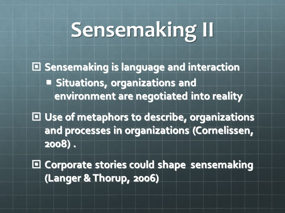 Sensemaking II  Sensemaking is language and interaction  Situations, organizations and environment are negotiated into reality  Use of metaphors to describe, organizations and processes in organizations (Cornelissen, 2008).