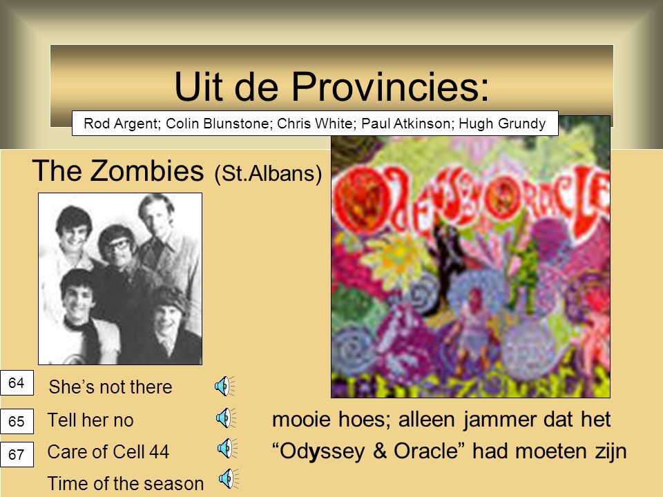Uit de Provincies: The Zombies (St.Albans) She's not there Tell her no mooie hoes; alleen jammer dat het Care of Cell 44 Odyssey & Oracle had moeten zijn Time of the season 64 65 67 Rod Argent; Colin Blunstone; Chris White; Paul Atkinson; Hugh Grundy