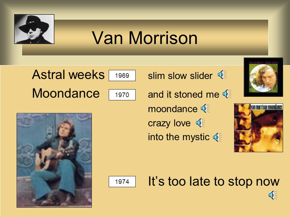 Van Morrison Astral weeks slim slow slider Moondance and it stoned me moondance crazy love into the mystic It's too late to stop now 1969 1970 1974