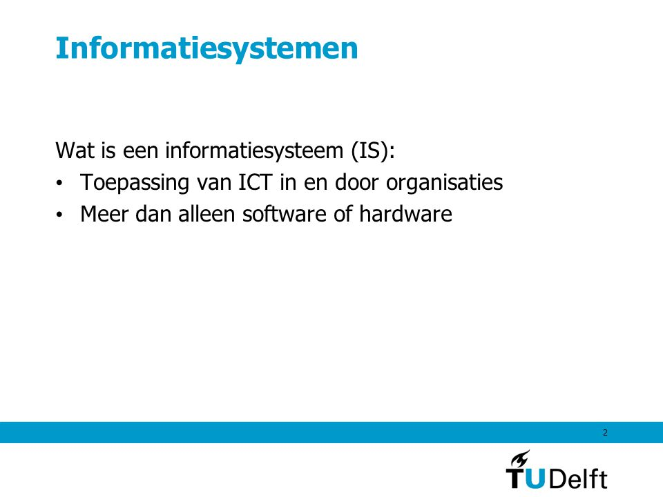 2 Informatiesystemen Wat is een informatiesysteem (IS): Toepassing van ICT in en door organisaties Meer dan alleen software of hardware