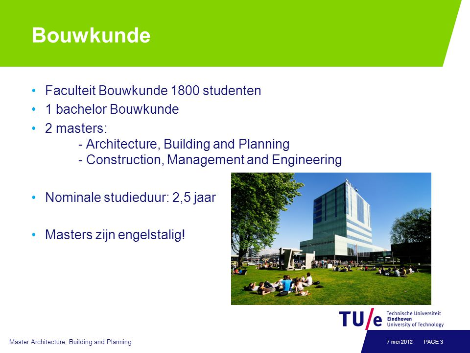 Bouwkunde Faculteit Bouwkunde 1800 studenten 1 bachelor Bouwkunde 2 masters: - Architecture, Building and Planning - Construction, Management and Engineering Nominale studieduur: 2,5 jaar Masters zijn engelstalig.