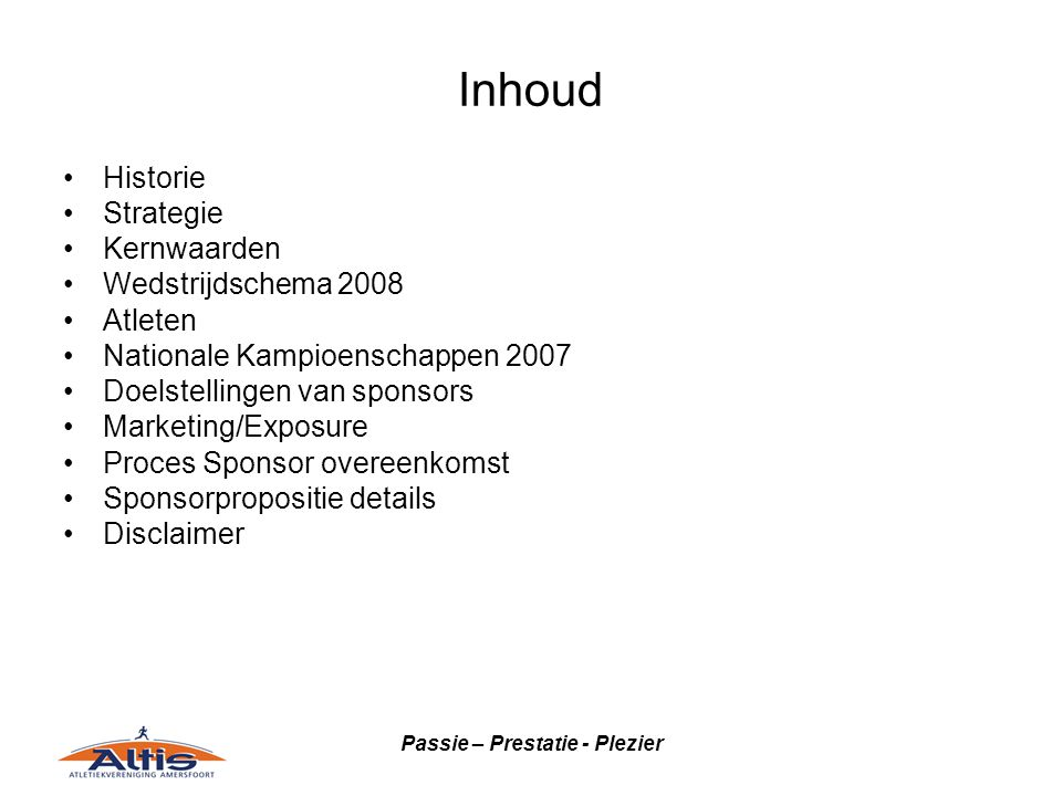 Passie – Prestatie - Plezier Inhoud Historie Strategie Kernwaarden Wedstrijdschema 2008 Atleten Nationale Kampioenschappen 2007 Doelstellingen van sponsors Marketing/Exposure Proces Sponsor overeenkomst Sponsorpropositie details Disclaimer