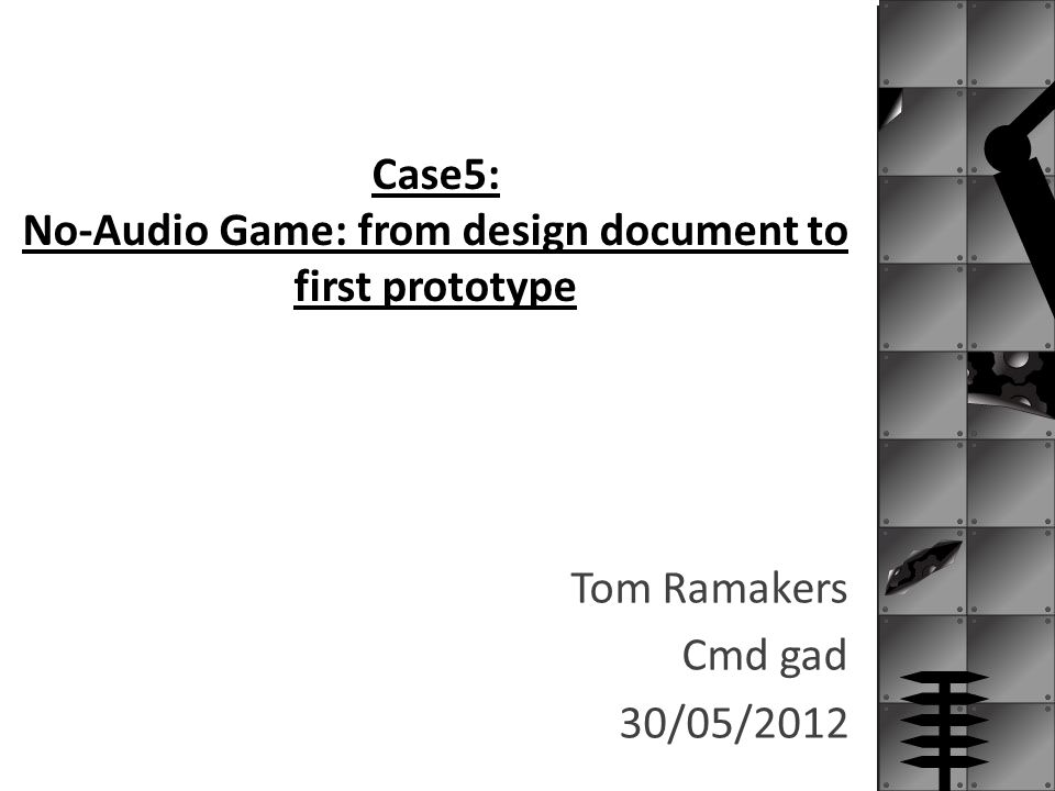 Case5: No-Audio Game: from design document to first prototype Tom Ramakers Cmd gad 30/05/2012