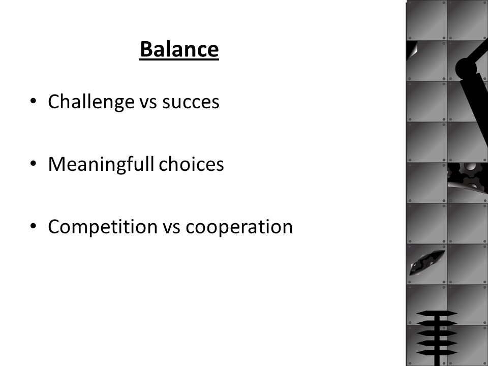 Balance Challenge vs succes Meaningfull choices Competition vs cooperation