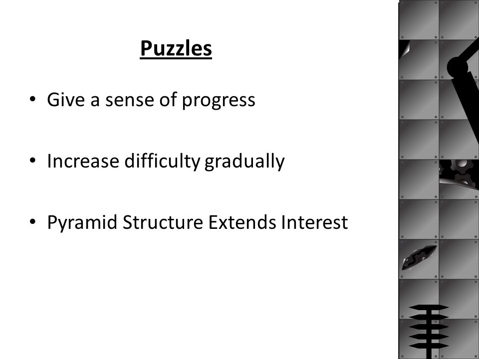 Puzzles Give a sense of progress Increase difficulty gradually Pyramid Structure Extends Interest