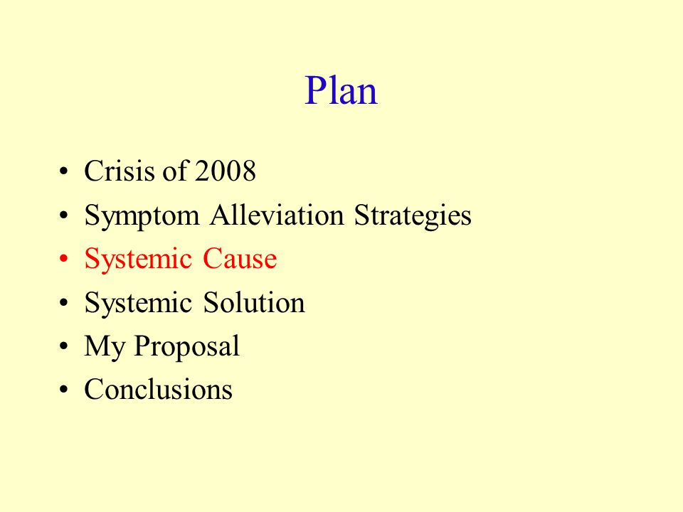 Plan Crisis of 2008 Symptom Alleviation Strategies Systemic Cause Systemic Solution My Proposal Conclusions
