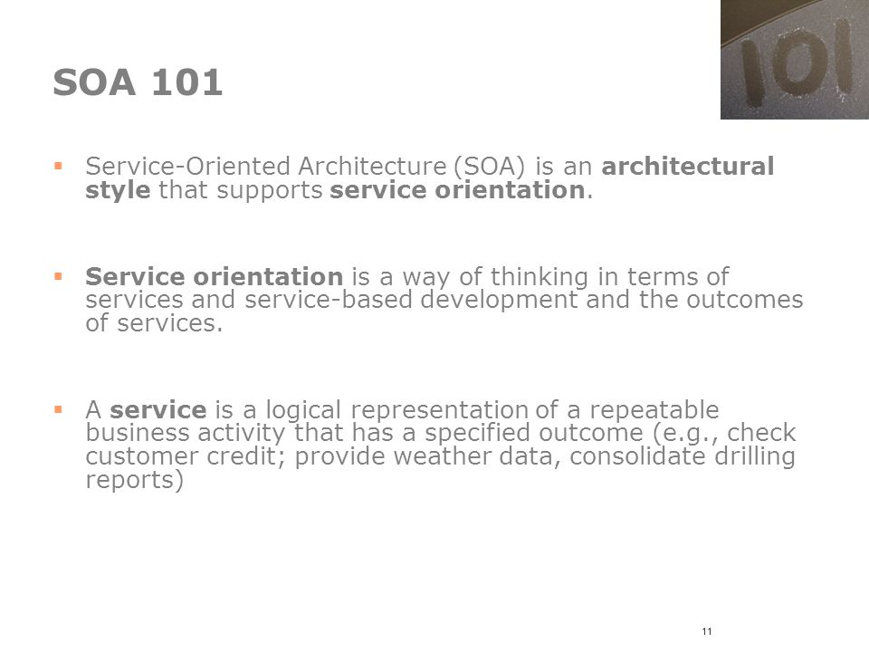11 SOA 101  Service-Oriented Architecture (SOA) is an architectural style that supports service orientation.