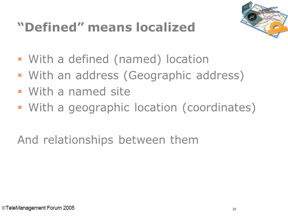 38 Defined means localized  With a defined (named) location  With an address (Geographic address)  With a named site  With a geographic location (coordinates) And relationships between them