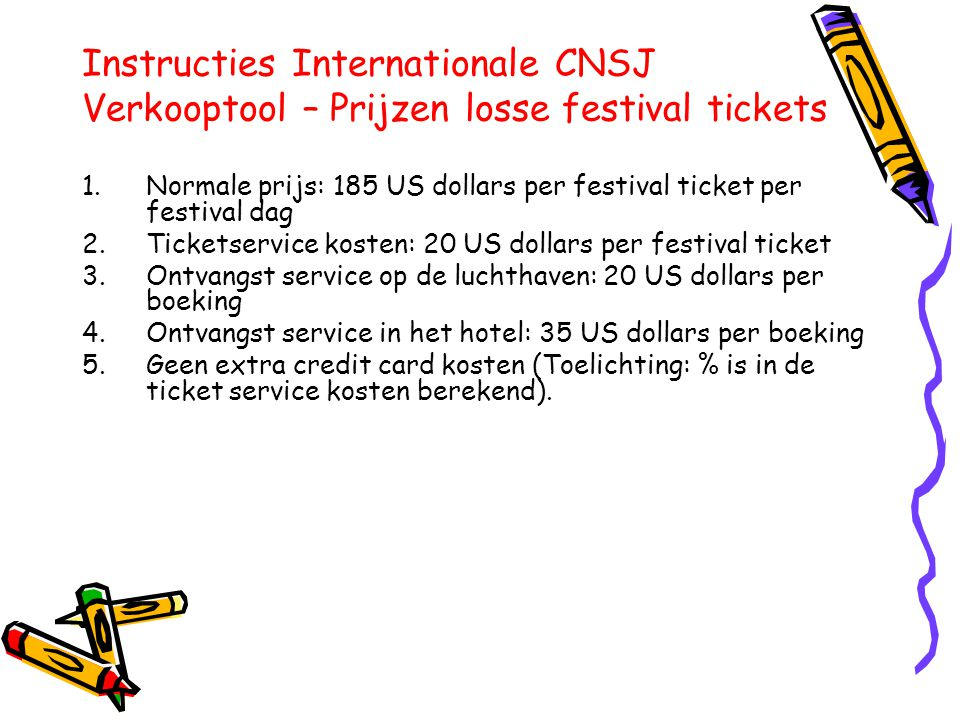 Instructies Internationale CNSJ Verkooptool – Prijzen losse festival tickets 1.Normale prijs: 185 US dollars per festival ticket per festival dag 2.Ticketservice kosten: 20 US dollars per festival ticket 3.Ontvangst service op de luchthaven: 20 US dollars per boeking 4.Ontvangst service in het hotel: 35 US dollars per boeking 5.Geen extra credit card kosten (Toelichting: % is in de ticket service kosten berekend).