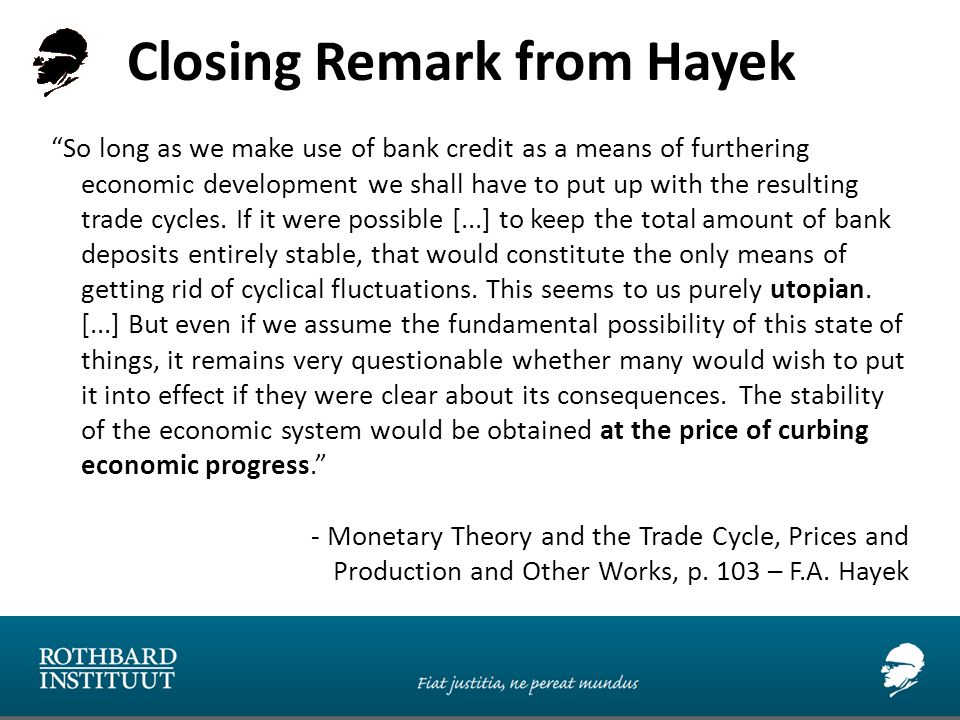Closing Remark from Hayek So long as we make use of bank credit as a means of furthering economic development we shall have to put up with the resulting trade cycles.