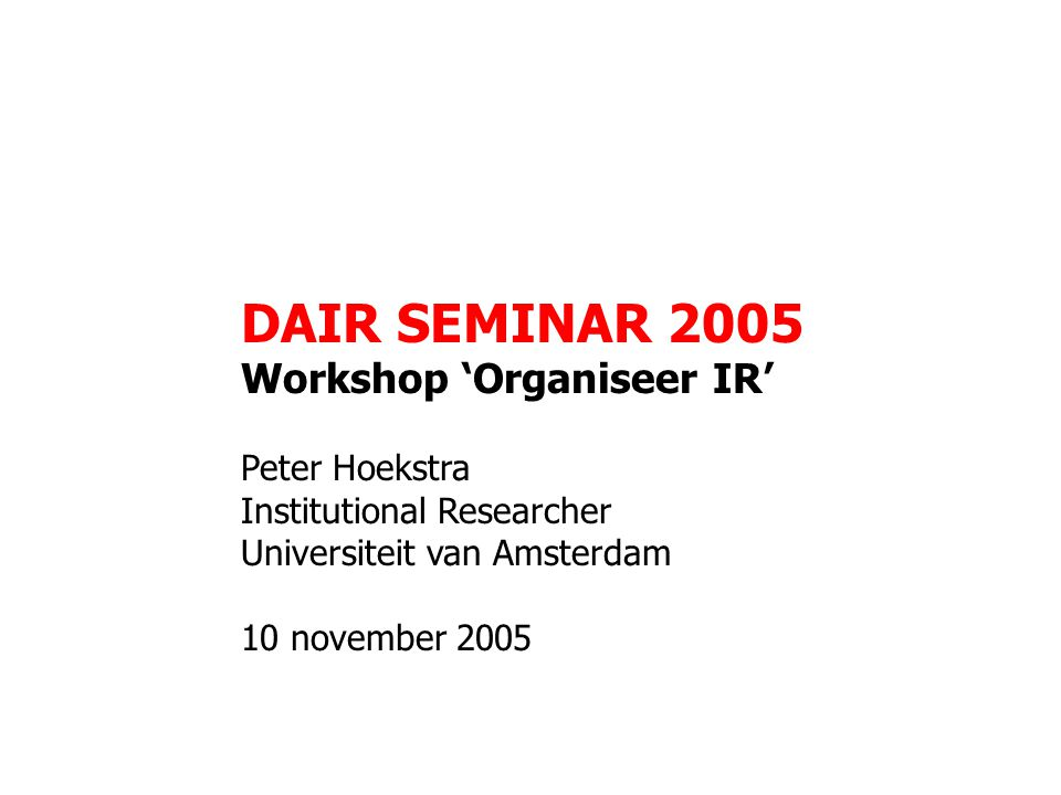 DAIR SEMINAR 2005 Workshop 'Organiseer IR' Peter Hoekstra Institutional Researcher Universiteit van Amsterdam 10 november 2005