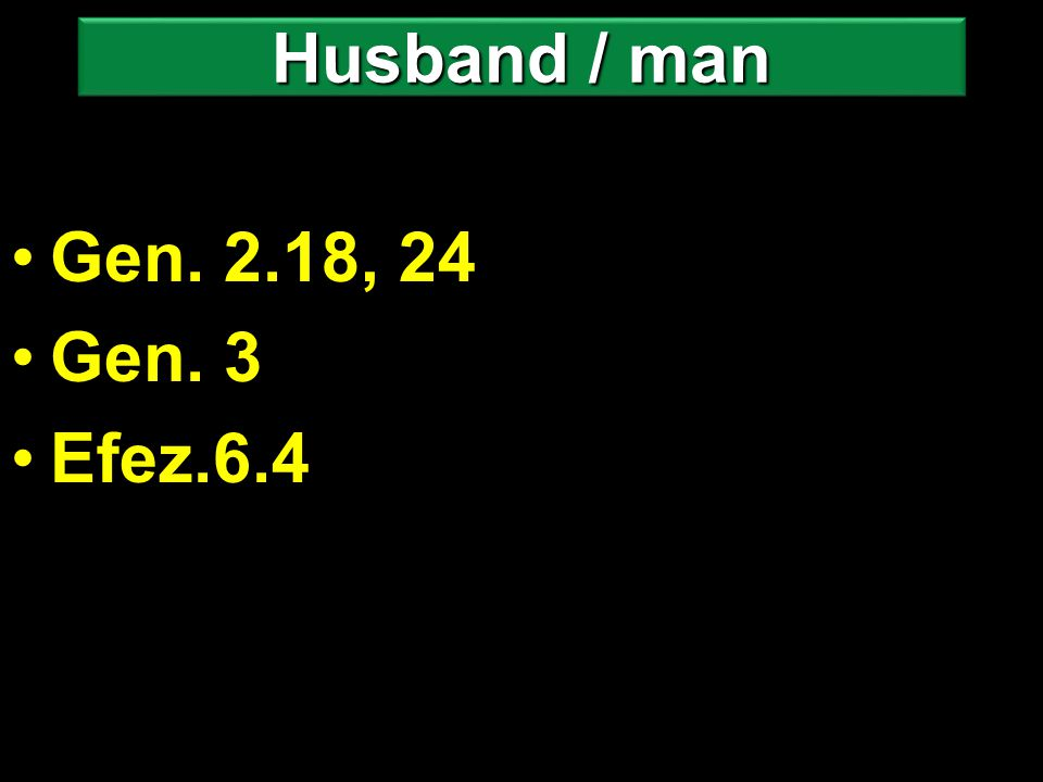 Gen. 2.18, 24 Gen. 3 Efez.6.4 Husband / man