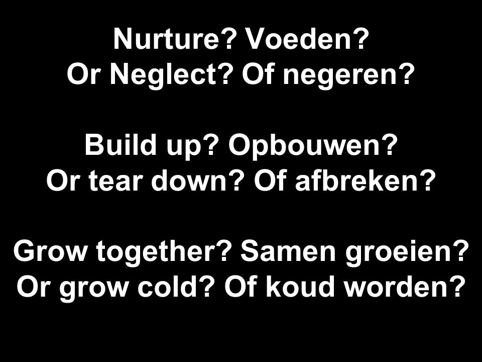 Nurture. Voeden. Or Neglect. Of negeren. Build up.