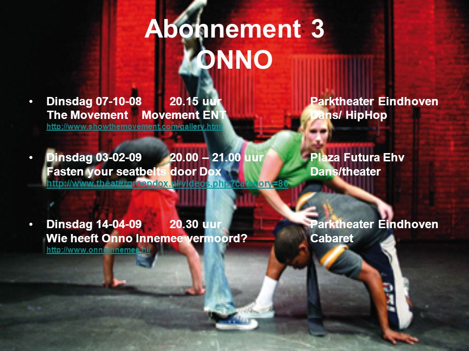 Abonnement 3 ONNO Dinsdag uurParktheater Eindhoven The Movement Movement ENT Dans/ HipHop   Dinsdag – uurPlaza Futura Ehv Fasten your seatbelts door DoxDans/theater   category=86 Dinsdag uurParktheater Eindhoven Wie heeft Onno Innemee vermoord Cabaret