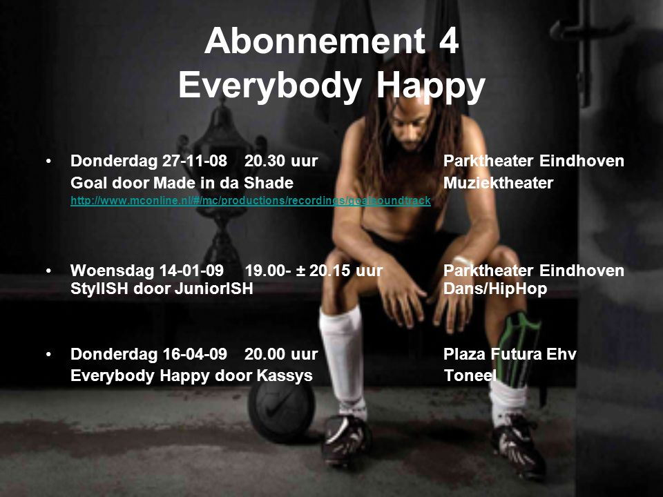 Abonnement 4 Everybody Happy Donderdag uurParktheater Eindhoven Goal door Made in da ShadeMuziektheater   Woensdag ± uur Parktheater Eindhoven StylISH door JuniorISHDans/HipHop Donderdag uurPlaza Futura Ehv Everybody Happy door KassysToneel