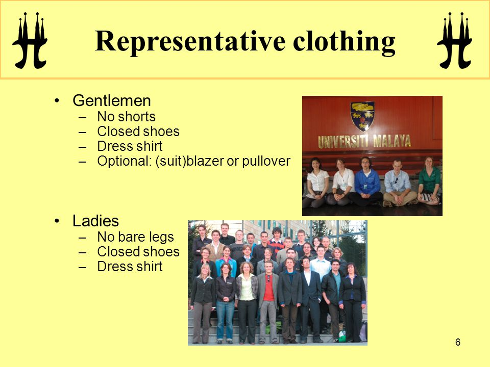 6 Representative clothing Gentlemen –No shorts –Closed shoes –Dress shirt –Optional: (suit)blazer or pullover Ladies –No bare legs –Closed shoes –Dress shirt