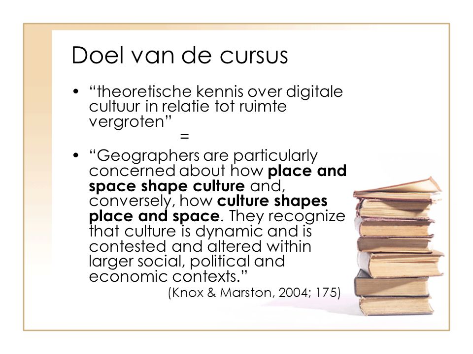 Doel van de cursus theoretische kennis over digitale cultuur in relatie tot ruimte vergroten = Geographers are particularly concerned about how place and space shape culture and, conversely, how culture shapes place and space.