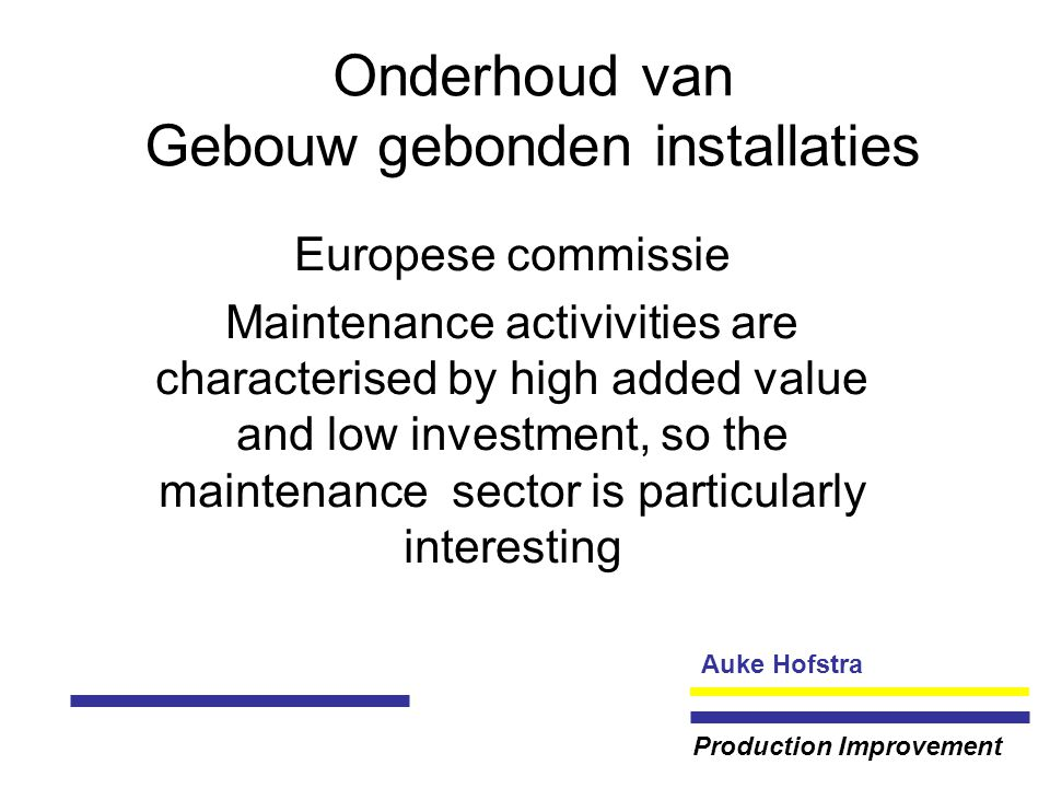Auke Hofstra Production Improvement Onderhoud van Gebouw gebonden installaties Europese commissie Maintenance activivities are characterised by high added value and low investment, so the maintenance sector is particularly interesting