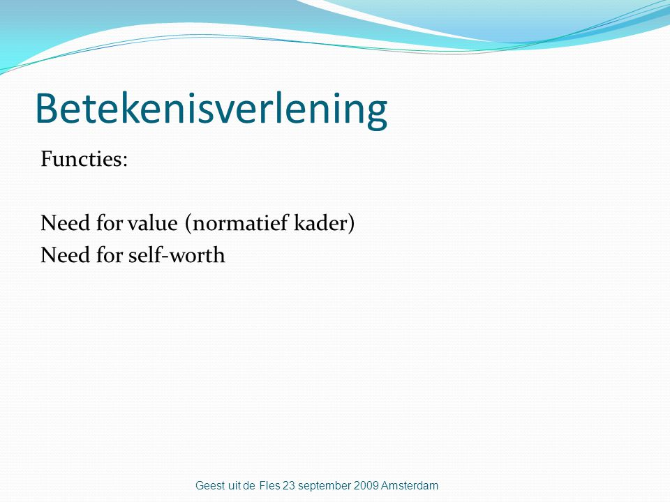 Betekenisverlening Functies: Need for value (normatief kader) Need for self-worth Geest uit de Fles 23 september 2009 Amsterdam