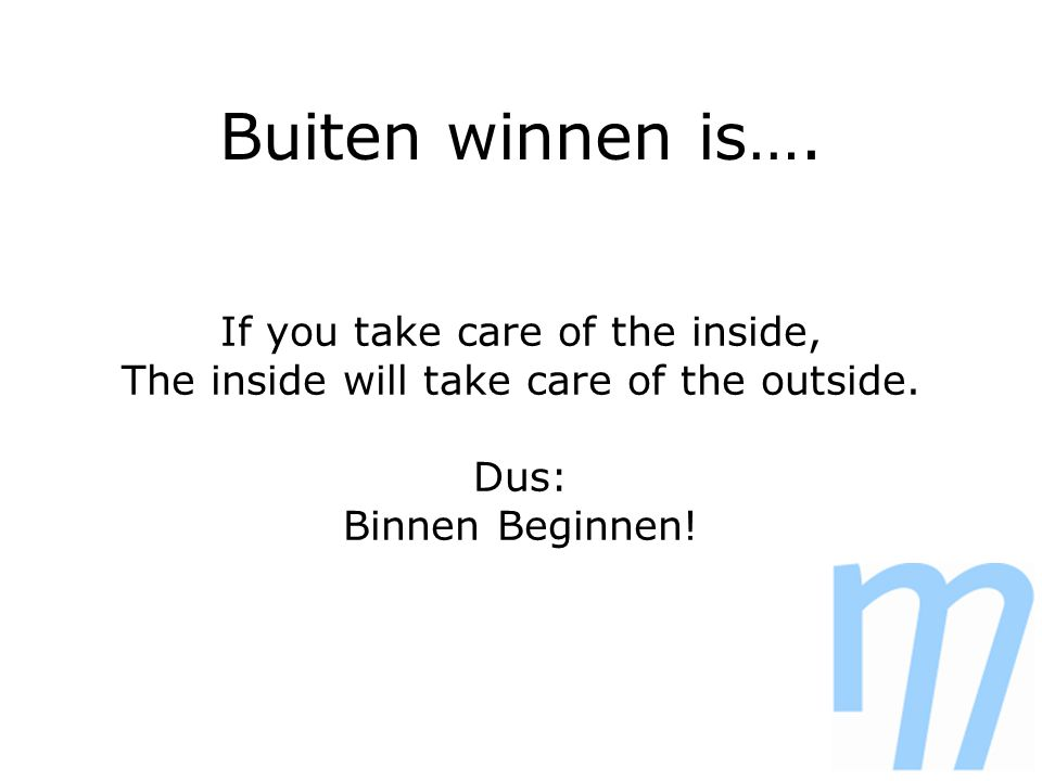 Buiten winnen is…. If you take care of the inside, The inside will take care of the outside.