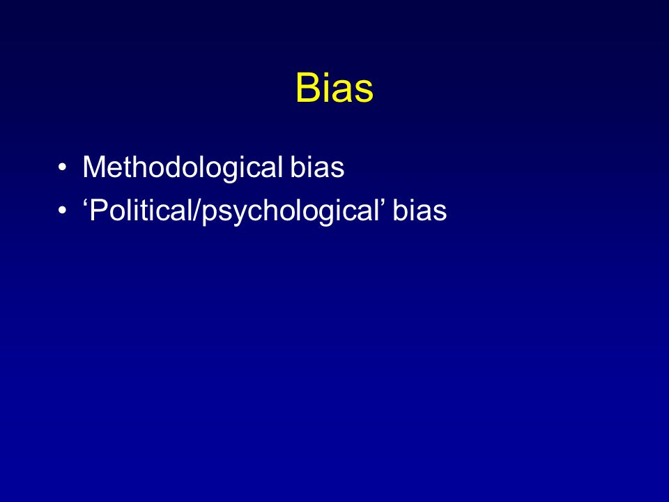 Bias Methodological bias 'Political/psychological' bias