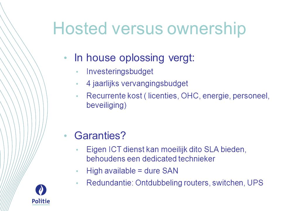 Hosted versus ownership In house oplossing vergt: Investeringsbudget 4 jaarlijks vervangingsbudget Recurrente kost ( licenties, OHC, energie, personeel, beveiliging) Garanties.