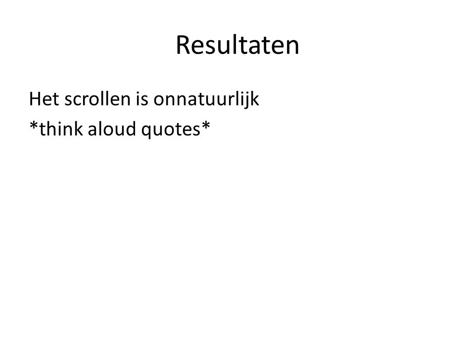 Resultaten Het scrollen is onnatuurlijk *think aloud quotes*