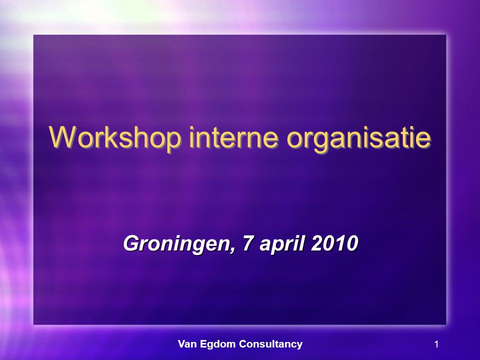 Van Egdom Consultancy 1 Workshop interne organisatie Groningen, 7 april 2010
