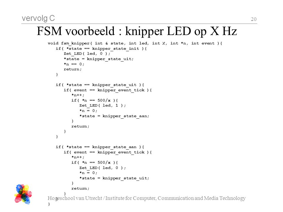 vervolg C Hogeschool van Utrecht / Institute for Computer, Communication and Media Technology 20 FSM voorbeeld : knipper LED op X Hz void fsm_knipper( int & state, int led, int X, int *n, int event ){ if( *state == knipper_state_init ){ Zet_LED( led, 0 ); *state = knipper_state_uit; *n == 0; return; } if( *state == knipper_state_uit ){ if( event == knipper_event_tick ){ *n++; if( *n == 500/x ){ Zet_LED( led, 1 ); *n = 0; *state = knipper_state_aan; } return; } if( *state == knipper_state_aan ){ if( event == knipper_event_tick ){ *n++; if( *n == 500/x ){ Zet_LED( led, 0 ); *n = 0; *state = knipper_state_uit; } return; }