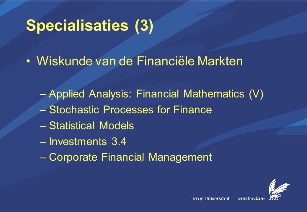 vrije Universiteit amsterdam Specialisaties (3) Wiskunde van de Financiële Markten –Applied Analysis: Financial Mathematics (V) –Stochastic Processes for Finance –Statistical Models –Investments 3.4 –Corporate Financial Management