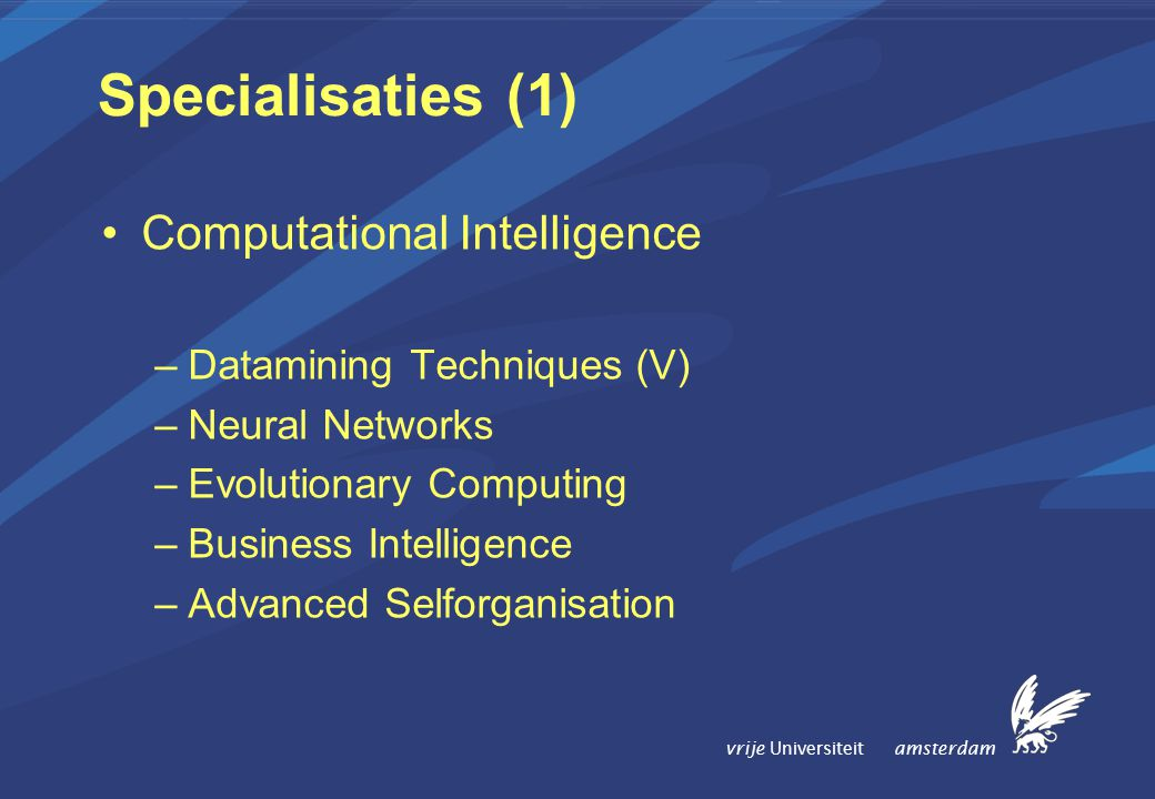 vrije Universiteit amsterdam Specialisaties (1) Computational Intelligence –Datamining Techniques (V) –Neural Networks –Evolutionary Computing –Business Intelligence –Advanced Selforganisation