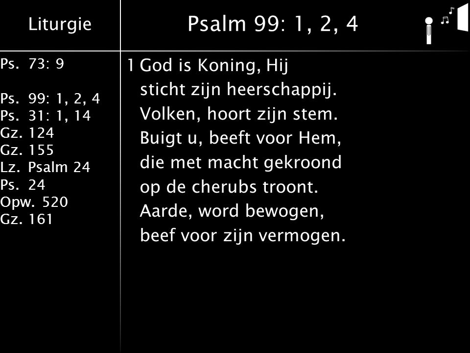 Liturgie Ps.73: 9 Ps.99: 1, 2, 4 Ps.31: 1, 14 Gz.124 Gz.155 Lz.Psalm 24 Ps.24 Opw.520 Gz.161 1God is Koning, Hij sticht zijn heerschappij.