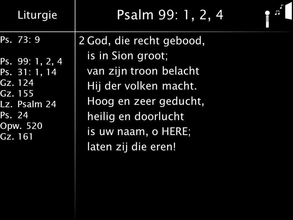 Liturgie Ps.73: 9 Ps.99: 1, 2, 4 Ps.31: 1, 14 Gz.124 Gz.155 Lz.Psalm 24 Ps.24 Opw.520 Gz.161 2God, die recht gebood, is in Sion groot; van zijn troon belacht Hij der volken macht.