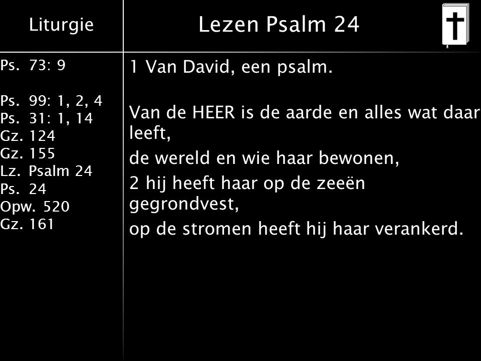 Liturgie Ps.73: 9 Ps.99: 1, 2, 4 Ps.31: 1, 14 Gz.124 Gz.155 Lz.Psalm 24 Ps.24 Opw.520 Gz.161 Lezen Psalm 24 1 Van David, een psalm.