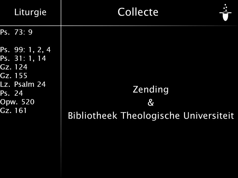 Liturgie Ps.73: 9 Ps.99: 1, 2, 4 Ps.31: 1, 14 Gz.124 Gz.155 Lz.Psalm 24 Ps.24 Opw.520 Gz.161 Collecte Zending & Bibliotheek Theologische Universiteit