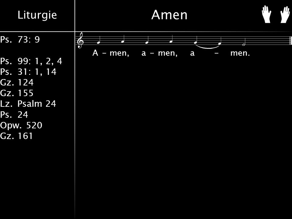 Liturgie Ps.73: 9 Ps.99: 1, 2, 4 Ps.31: 1, 14 Gz.124 Gz.155 Lz.Psalm 24 Ps.24 Opw.520 Gz.161 Amen A-men, a-men, a-men.